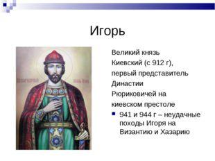 Игорь Великий князь Киевский (с 912 г), первый представитель Династии Рюриков