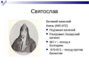 Святослав Великий киевский Князь (945-972) Подчинил вятичей Разгромил Хазарск