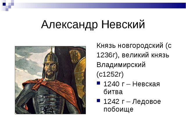 Александр Невский Князь новгородский (с 1236г), великий князь Владимирский (с...