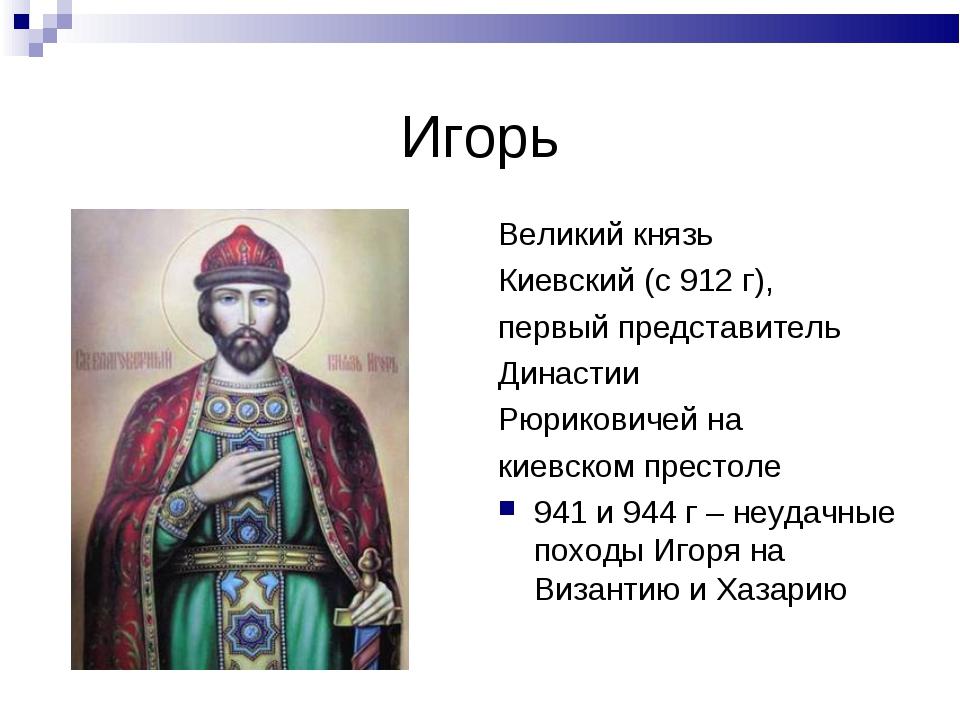 Игорь Великий князь Киевский (с 912 г), первый представитель Династии Рюриков...