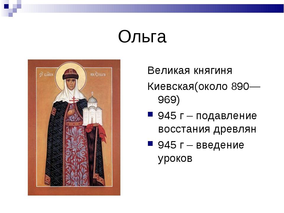 Ольга Великая княгиня Киевская(около 890—969) 945 г – подавление восстания др...