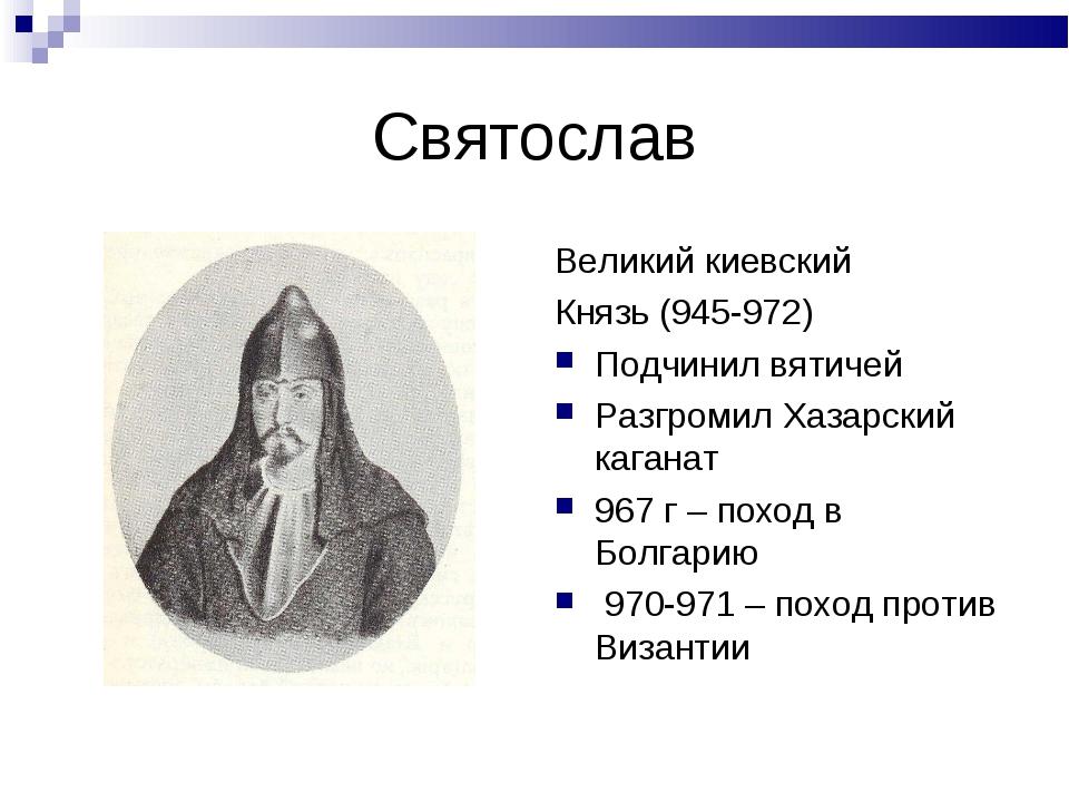 Святослав Великий киевский Князь (945-972) Подчинил вятичей Разгромил Хазарск...