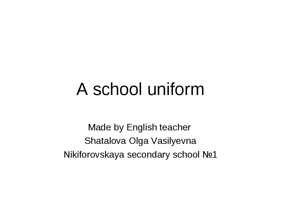 A school uniform Made by English teacher Shatalova Olga Vasilyevna Nikiforovs...