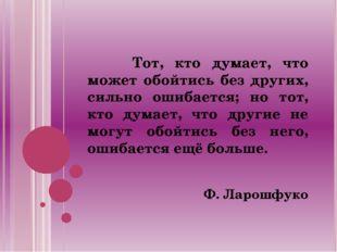 Тот, кто думает, что может обойтись без других, сильно ошибается; но тот, кт