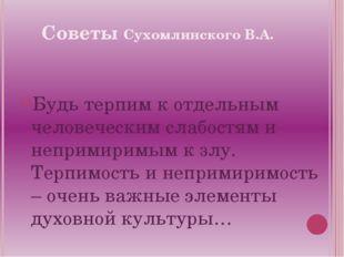 Советы Сухомлинского В.А. Будь терпим к отдельным человеческим слабостям и не