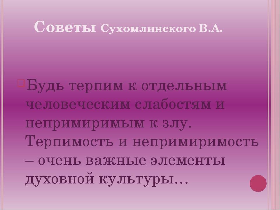 Советы Сухомлинского В.А. Будь терпим к отдельным человеческим слабостям и не...