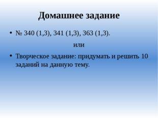 Домашнее задание № 340 (1,3), 341 (1,3), 363 (1,3). или Творческое задание: п