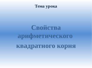 Тема урока Свойства арифметического квадратного корня