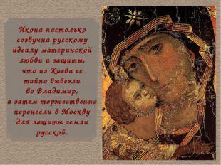 Икона настолько созвучна русскому идеалу материнской любви и защиты, что из К