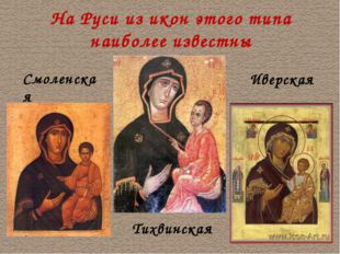 На Руси из икон этого типа наиболее известны Тихвинская Смоленская Иверская