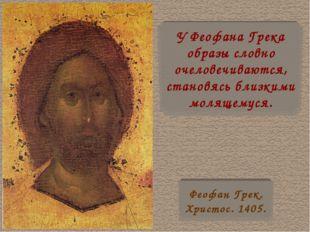У Феофана Грека образы словно очеловечиваются, становясь близкими молящемуся.