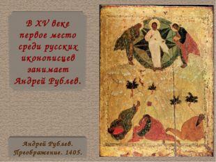 В XV веке первое место среди русских иконописцев занимает Андрей Рублев. Андр