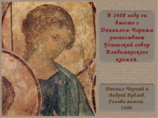 В 1408 году он вместе с Даниилом Черным расписывает Успенский собор Владимирс