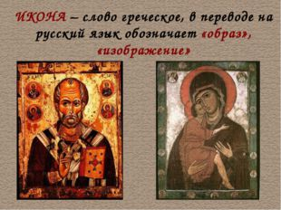 ИКОНА – слово греческое, в переводе на русский язык обозначает «образ», «изоб