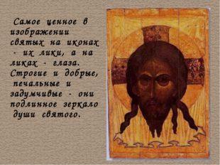 Самое ценное в изображении святых на иконах - их лики, а на ликах - глаза. С