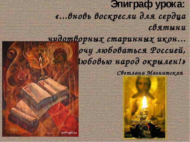 Эпиграф урока: «...вновь воскресли для сердца святыни чудотворных старинных...
