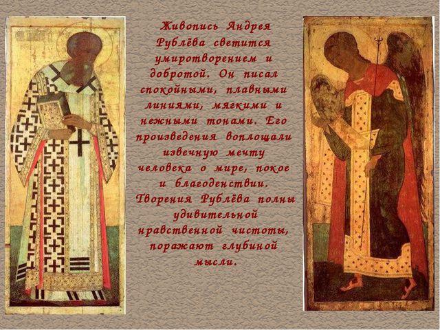 Живопись Андрея Рублёва светится умиротворением и добротой. Он писал спокойн...