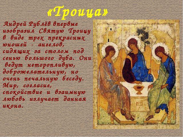 «Троица» Андрей Рублёв впервые изобразил Святую Троицу в виде трех прекрасных...