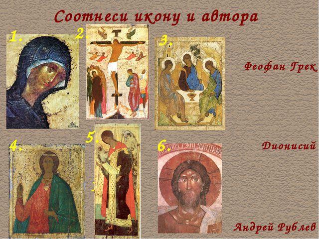 Соотнеси икону и автора Феофан Грек Дионисий 1. 1. Андрей Рублев 1. 2. 3. 4....