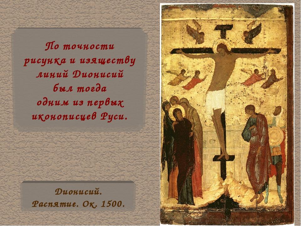 По точности рисунка и изяществу линий Дионисий был тогда одним из первых икон...