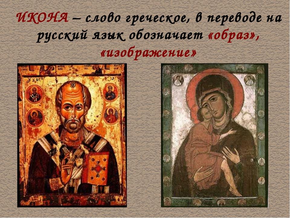 ИКОНА – слово греческое, в переводе на русский язык обозначает «образ», «изоб...