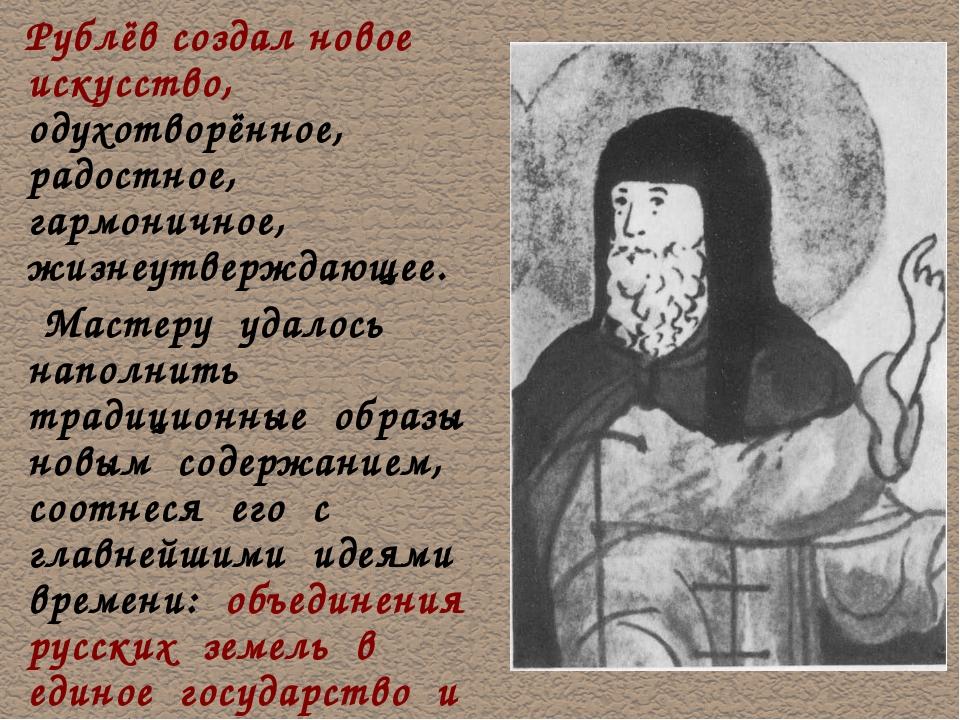 Рублёв создал новое искусство, одухотворённое, радостное, гармоничное, жизне...