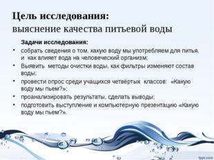 Цель исследования: выяснение качества питьевой воды Задачи исследования: собр