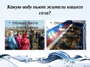 Какую воду пьют жители нашего села?