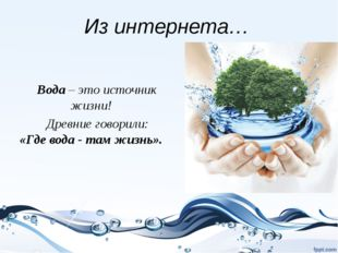 Из интернета… Вода – это источник жизни! Древние говорили: «Где вода - там жи