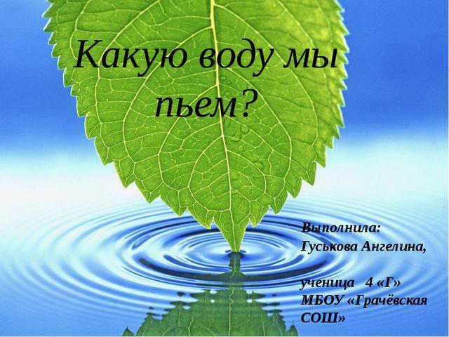 Какую воду мы пьем? Выполнила: Гуськова Ангелина, ученица 4 «Г» МБОУ «Грачёвс...