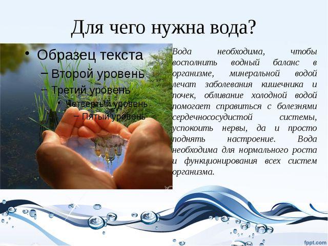 Для чего нужна вода? Вода необходима, чтобы восполнить водный баланс в органи...