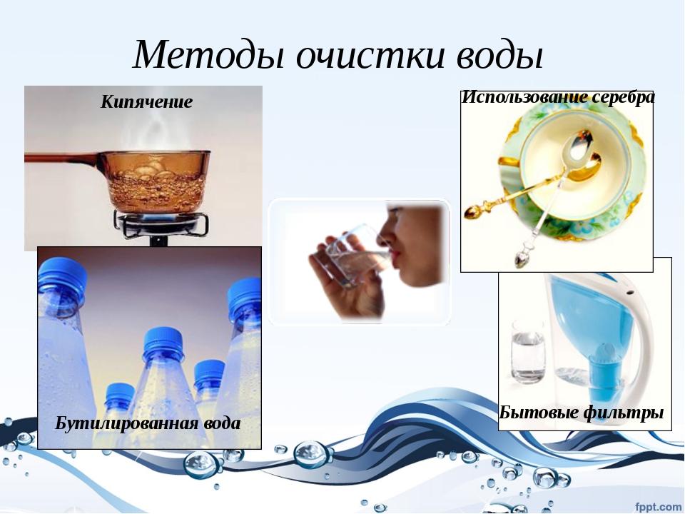 Методы очистки воды Кипячение Использование серебра Бытовые фильтры Бутилиров...