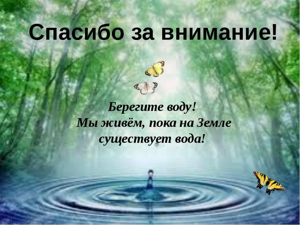 Спасибо за внимание! Берегите воду! Мы живём, пока на Земле существует вода!