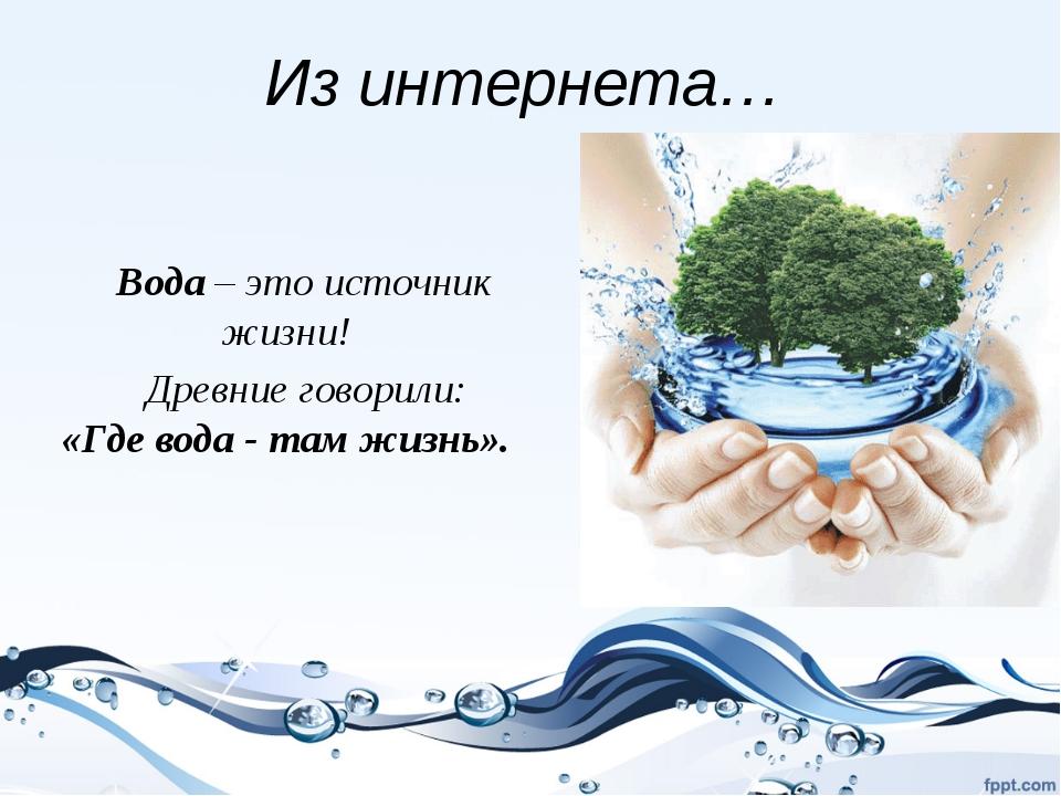 Из интернета… Вода – это источник жизни! Древние говорили: «Где вода - там жи...