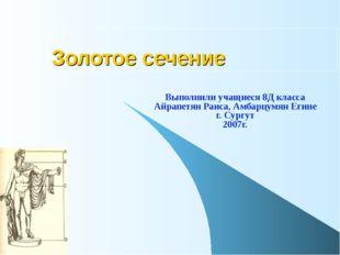 Золотое сечение Выполнили учащиеся 8Д класса Айрапетян Раиса, Амбарцумян Егин