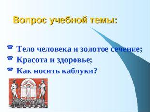 Вопрос учебной темы: Тело человека и золотое сечение; Красота и здоровье; Как
