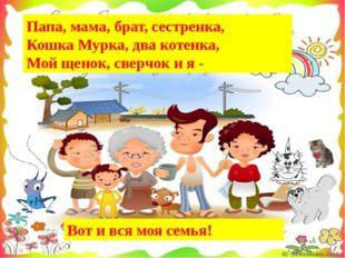 Папа, мама, бpат, сестpенка, Кошка Муpка, два котенка, Мой щенок, свеpчок и я
