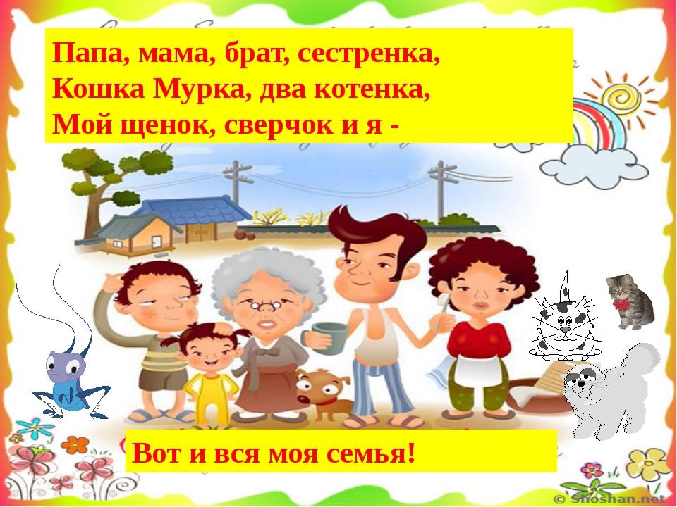 Папа, мама, бpат, сестpенка, Кошка Муpка, два котенка, Мой щенок, свеpчок и я...