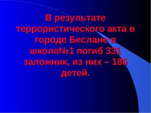 В результате террористического акта в городе Беслане в школе№1 погиб 331 зало