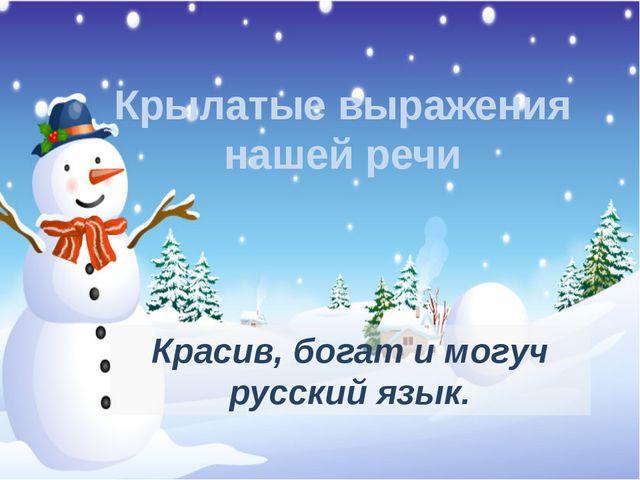 Крылатые выражения нашей речи Красив, богат и могуч русский язык.