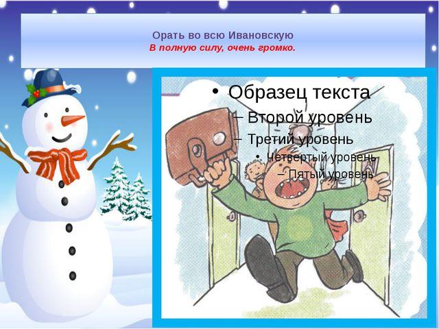 Орать во всю Ивановскую В полную силу, очень громко.