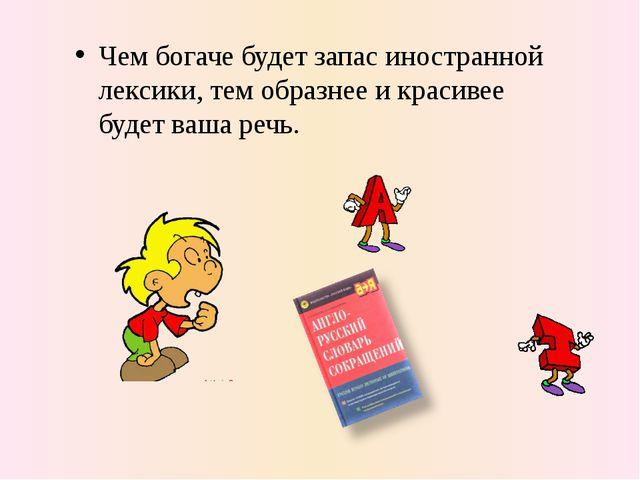 Чем богаче будет запас иностранной лексики, тем образнее и красивее будет ваш...