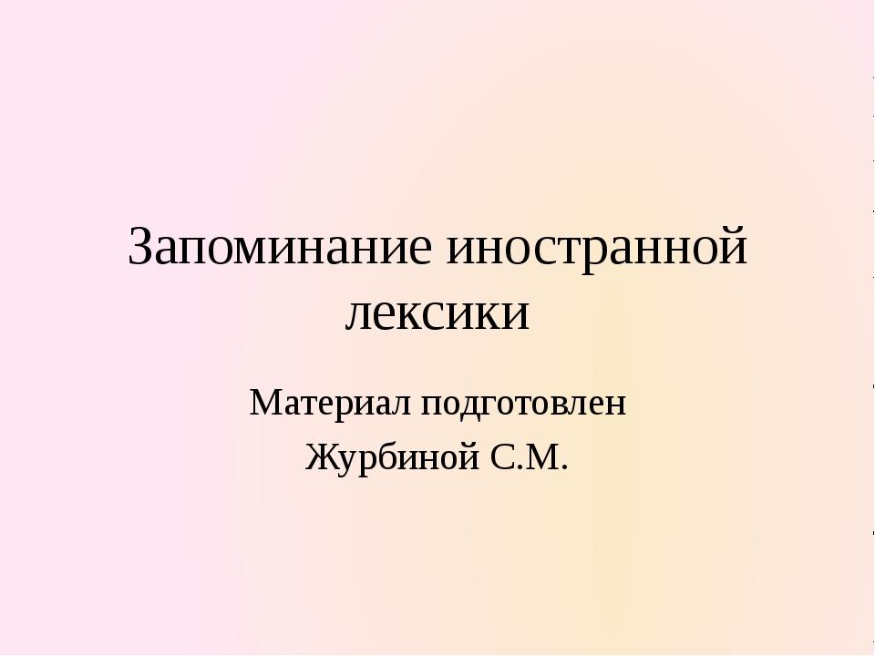 Запоминание иностранной лексики Материал подготовлен Журбиной С.М.
