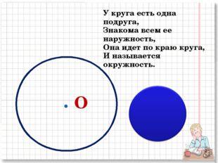 У круга есть одна подруга, Знакома всем ее наружность, Она идет по краю круга