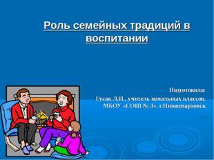 Роль семейных традиций в воспитании Подготовила: Гусак Л.П., учитель начальны