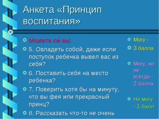 Анкета «Принцип воспитания» Можете ли вы: 5. Овладеть собой, даже если поступ