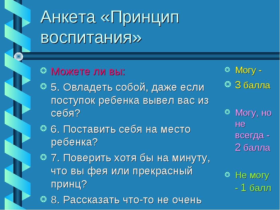 Анкета «Принцип воспитания» Можете ли вы: 5. Овладеть собой, даже если поступ...