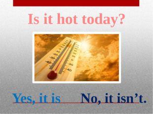 Is it warm today? Yes, it is No, it isn't.