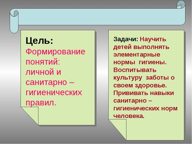 Цель: Формирование понятий: личной и санитарно – гигиенических правил. Задачи...