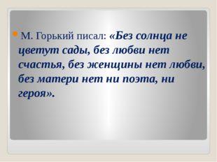 М. Горький писал: «Без солнца не цветут сады, без любви нет счастья, без жен